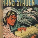 """""""As aventuras de Hans Staden"""" (1927)- Monteiro Lobato. L.vro infantil. Monteiro Lobato havia publicado em 1925 o livro """"Meu cativeiro entre os selvagens do Brasil"""", escrito pelo europeu Hans Staden, relatando o período em que havia sido prisioneiro dos índios tupinambás, no início do século XVI. Monteiro Lobato então lançou, em 1927, o livro As aventuras de Hans Staden, versão do mesmo livro, só que as aventuras são narradas por Dona Benta para os seus netos."""
