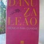 """""""Crônicas para guardar""""  (   )- Danuza Leão. Danuza Leão apresenta, neste livro, dicas do bom senso que cada pessoa deve ter consigo mesma. A autora mostra, com sua peculiar característica de graça e humor, regras da etiqueta social do dia-a-dia e fala sobre amor, ódio, amizade, relacionamentos, viagens e muito mais. Danuza Leão (Itaguaçu, 26 de julho de 1933),  jornalista e escritora, irmã da cantora Nara Leão, foi casada com o jornalista Samuel Wainer, fundador do extinto jornal """"Última Hora"""". Nos anos 1950 foi modelo profissional."""