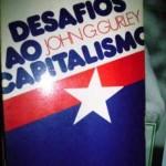 """""""Desafios ao Capitalismo (    )- John G. Gurley. Este livro é uma magistral investigação sobre todos os principais aspectos da economia política do mundo contemporâneo. Começando com o fim da Guerra Fria em 1989 e o subseqüente colapso do comunismo, focaliza a globalização e a rapidez das mudanças tecnológicas, abarcando uma ampla gama de tendências econômicas e culturas políticas. Esta obra analisa e demonstra as fragilidades de uma economia global e integrada e recomenda medidas para fortalecê-la.  Este livro é uma magistral investigação sobre todos os principais aspectos da economia política do mundo contemporâneo. Começando com o fim da Guerra Fria em 1989 e o subseqüente colapso do comunismo, focaliza a globalização e a rapidez das mudanças tecnológicas, abarcando uma ampla gama de tendências econômicas e culturas políticas. Esta obra analisa e demonstra as fragilidades de uma economia global e integrada e recomenda medidas para fortalecê-la."""