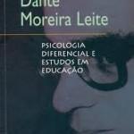 """""""Psicologia Diferencial"""" (2008)- Dante Moreira Leite. Este quarto livro da Série Dante Moreira Leite reúne um número expressivo dos escritos esparsos do autor que não haviam sido ainda recolhidos é dedicado aos problemas da educação. Entre os inéditos, significativos são os capítulos concluídos de sua História da psicologia contemporânea, que estão ao lado dos textos de Psicologia diferencial (1966,1986), de artigos e ensaios esparsos sobre educação, de dois experimentos já publicados, dois artigos teóricos sobre psicologia, de sua contribuição ao simpósio """"A situação atual da Psicologia no Brasil"""" e da primeira parte do texto inédito Freud e as psicologias dinâmicas. Encontram-se também aqui artigos escritos para as revistas Pesquisa e Planejamento do Instituto Nacional de Estudos Pedagógicos, Atualidades Pedagógicas e Ciência e Cultura, bem como a colaboração do autor nas atividades organizadas pela Associação Brasileira de Psicólogos e pela Sociedade de Psicologia de São Paulo para a regulamentação da profissão."""