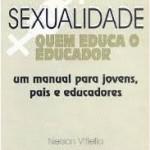"""""""Sexualidade-Quem educa o educador"""" (2000)- Nelson Vitiello. O que este livro trás são os conhecimentos acumulados em quase vinte anos de assistência a adolescentes e a seus pais, acrescidos nos últimos anos da experiência no preparo de educadores. O autor, o ginecologista e terapeuta sexual Nelson Vitiello, era presidente da Sociedade Brasileira de Estudos em Sexualidade Humana, tido como um dos maiores especialistas brasileiros no assunto. Morreu em 2002."""