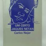 """""""Um certo Jaques Netan"""" (     ) - Carlos Nejar. O poeta consagrado internacionalmente, com uma obra sedimentada na modernidade, repensa o tempo. Deixa as musas e parte para uma aventura experimental, conclusiva, agora, na ficção. No domínio de um estilo, empolga o leitor acostumado a ler seus poemas concebidos pela imaginação e contemplação. Chega para a ficção com o poder e carga, impregnados de experimentação líricas. Esta novela ou romance, tem sentido de uma luta entre sonho e solidão, tempo e não tempo. E o traduz de tal forma que ficamos exultantes com as indagações entre amor, liberdade e a imobilização de regime autoritário. Nova faceta de Carlos Nejar, completando-se como ficcionista.  Luís Carlos Verzoni Nejar, mais conhecido como Carlos Nejar (Porto Alegre, 11 de janeiro de 1939),  poeta, ficcionista, tradutor e crítico literário, membro da Academia Brasileira de Letras e da Academia Brasileira de Filosofia. É graduado em Ciências Jurídicas e Sociais pela Pontifícia Universidade Católica do Rio Grande do Sul. Um dos mais importantes poetas da sua geração, Nejar, também chamado de """"o poeta do pampa brasileiro"""", considerado pelo critico literário Ronald Augusto como um dos três melhores poetas do seu estado no final dos anos de 1970  , juntamente com Mário Quintana e Heitor Saldanha, destaca-se pela riqueza de vocabulário e pela utilização das aliterações, que tornam seus versos musicais. Lançou seu primeiro livro, Sélesis, em 1960. Como tradutor traduziu autores como Pablo Neruda."""